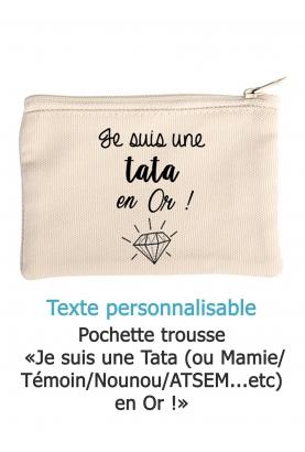 Pochette trousse  «Je suis une Tata (ou Mamie/ Témoin/Nounou/ATSEM...etc) en Or !»